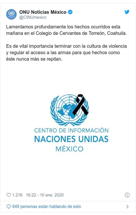 Publicación de Twitter por @CINUmexico: Lamentamos profundamente los hechos ocurridos esta mañana en el Colegio de Cervantes de Torreón, Coahuila. Es de vital importancia terminar con la cultura de violencia y regular el acceso a las armas para que hechos como éste nunca más se repitan.