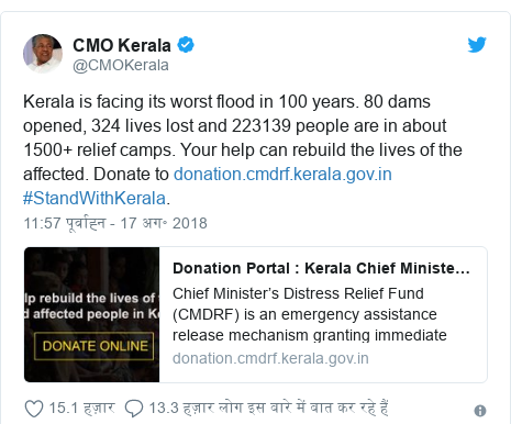 ट्विटर पोस्ट @CMOKerala: Kerala is facing its worst flood in 100 years. 80 dams opened, 324 lives lost and 223139 people are in about 1500+ relief camps. Your help can rebuild the lives of the affected. Donate to  #StandWithKerala.