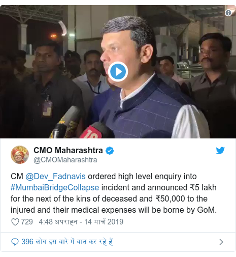 ट्विटर पोस्ट @CMOMaharashtra: CM @Dev_Fadnavis ordered high level enquiry into #MumbaiBridgeCollapse incident and announced ₹5 lakh for the next of the kins of deceased and ₹50,000 to the injured and their medical expenses will be borne by GoM.