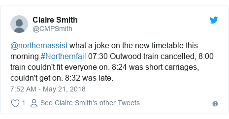 Twitter post by @CMPSmith: @northernassist what a joke on the new timetable this morning #Northernfail 07 30 Outwood train cancelled, 8 00 train couldn't fit everyone on. 8 24 was short carriages, couldn't get on. 8 32 was late.