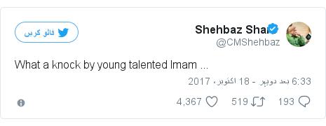 ٹوئٹر پوسٹس @CMShehbaz کے حساب سے: What a knock by young talented Imam ...