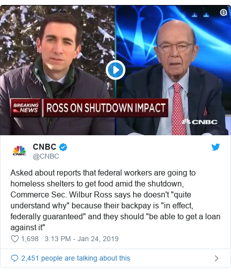 """Twitter post by @CNBC: Asked about reports that federal workers are going to homeless shelters to get food amid the shutdown, Commerce Sec. Wilbur Ross says he doesn't """"quite understand why"""" because their backpay is """"in effect, federally guaranteed"""" and they should """"be able to get a loan against it"""""""