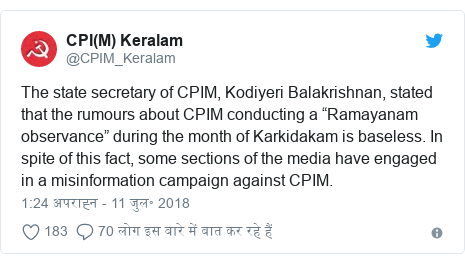 """ट्विटर पोस्ट @CPIM_Keralam: The state secretary of CPIM, Kodiyeri Balakrishnan, stated that the rumours about CPIM conducting a """"Ramayanam observance"""" during the month of Karkidakam is baseless. In spite of this fact, some sections of the media have engaged in a misinformation campaign against CPIM."""