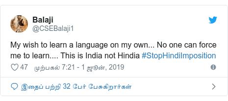டுவிட்டர் இவரது பதிவு @CSEBalaji1: My wish to learn a language on my own... No one can force me to learn.... This is India not Hindia #StopHindiImposition