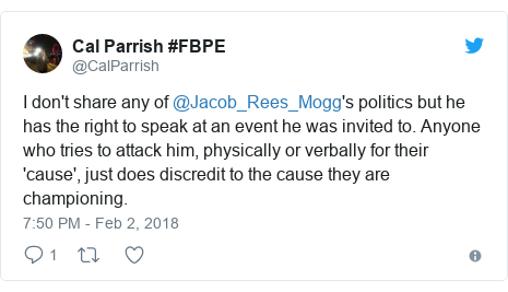 Twitter post by @CalParrish: I don't share any of @Jacob_Rees_Mogg's politics but he has the right to speak at an event he was invited to. Anyone who tries to attack him, physically or verbally for their 'cause', just does discredit to the cause they are championing.