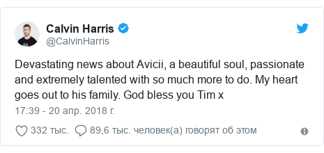 Twitter пост, автор: @CalvinHarris: Devastating news about Avicii, a beautiful soul, passionate and extremely talented with so much more to do. My heart goes out to his family. God bless you Tim x