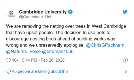 Twitter post by @Cambridge_Uni: We are removing the netting over trees in West Cambridge that have upset people. The decision to use nets to discourage nesting birds ahead of building works was wrong and we unreservedly apologise. @ChrisGPackham @Natures_Voice @birdman1066