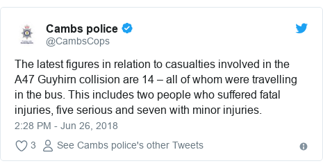 Twitter post by @CambsCops: The latest figures in relation to casualties involved in the A47 Guyhirn collision are 14 – all of whom were travelling in the bus. This includes two people who suffered fatal injuries, five serious and seven with minor injuries.