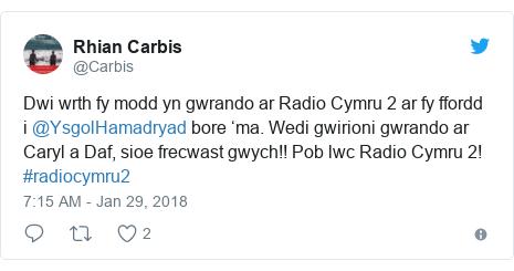 Neges Twitter gan @Carbis: Dwi wrth fy modd yn gwrando ar Radio Cymru 2 ar fy ffordd i @YsgolHamadryad bore 'ma. Wedi gwirioni gwrando ar Caryl a Daf, sioe frecwast gwych!! Pob lwc Radio Cymru 2! #radiocymru2