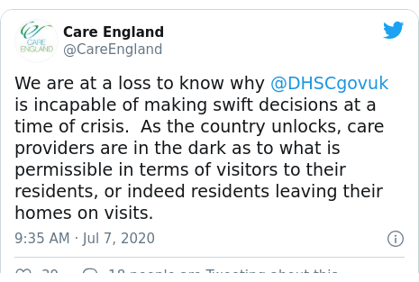 Twitter post by @CareEngland: We are at a loss to know why @DHSCgovuk is incapable of making swift decisions at a time of crisis.  As the country unlocks, care providers are in the dark as to what is permissible in terms of visitors to their residents, or indeed residents leaving their homes on visits.
