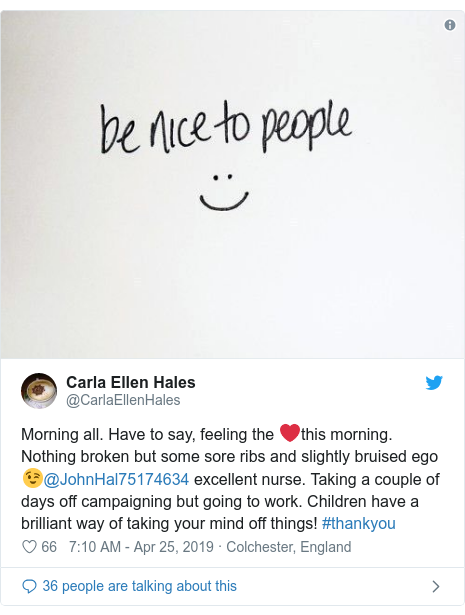 Twitter post by @CarlaEllenHales: Morning all. Have to say, feeling the ❤️this morning. Nothing broken but some sore ribs and slightly bruised ego 😉@JohnHal75174634 excellent nurse. Taking a couple of days off campaigning but going to work. Children have a brilliant way of taking your mind off things! #thankyou
