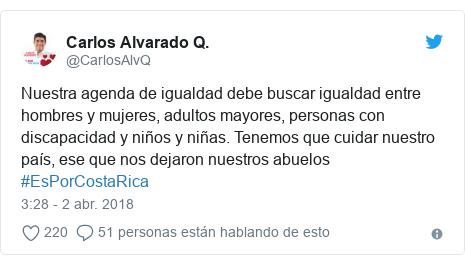 Publicación de Twitter por @CarlosAlvQ: Nuestra agenda de igualdad debe buscar igualdad entre hombres y mujeres, adultos mayores, personas con discapacidad y niños y niñas. Tenemos que cuidar nuestro país, ese que nos dejaron nuestros abuelos #EsPorCostaRica