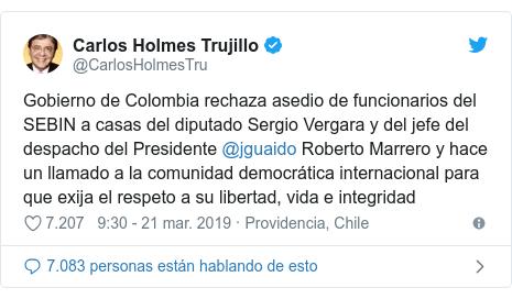 Publicación de Twitter por @CarlosHolmesTru: Gobierno de Colombia rechaza asedio de funcionarios del SEBIN a casas del diputado Sergio Vergara y del jefe del despacho del Presidente @jguaido Roberto Marrero y hace un llamado a la comunidad democrática internacional para que exija el respeto a su libertad, vida e integridad