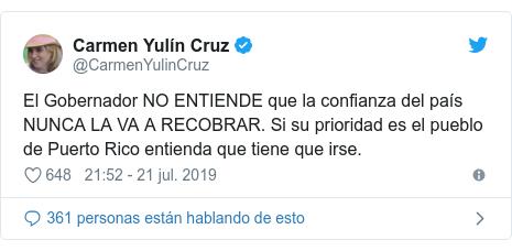 Publicación de Twitter por @CarmenYulinCruz: El Gobernador NO ENTIENDE que la confianza del país NUNCA LA VA A RECOBRAR. Si su prioridad es el pueblo de Puerto Rico entienda que tiene que irse.