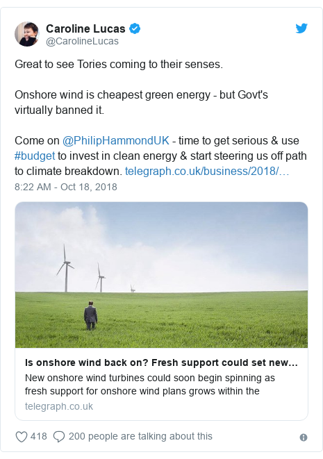 Twitter post by @CarolineLucas: Great to see Tories coming to their senses.Onshore wind is cheapest green energy - but Govt's virtually banned it.Come on @PhilipHammondUK - time to get serious & use #budget to invest in clean energy & start steering us off path to climate breakdown.