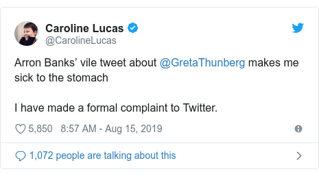 Twitter post by @CarolineLucas: Arron Banks' vile tweet about @GretaThunberg makes me sick to the stomachI have made a formal complaint to Twitter.