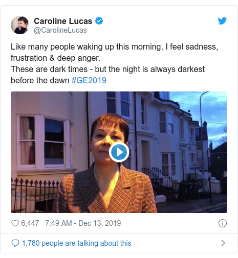 Twitter post by @CarolineLucas: Like many people waking up this morning, I feel sadness, frustration & deep anger.These are dark times - but the night is always darkest before the dawn #GE2019