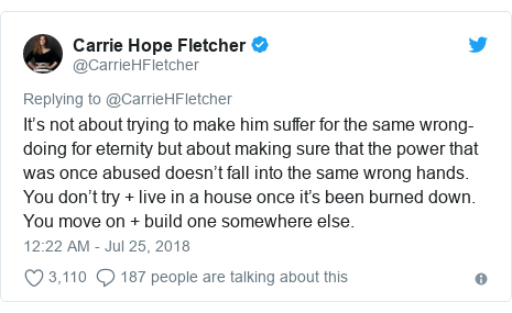 Twitter post by @CarrieHFletcher: It's not about trying to make him suffer for the same wrong-doing for eternity but about making sure that the power that was once abused doesn't fall into the same wrong hands. You don't try + live in a house once it's been burned down. You move on + build one somewhere else.