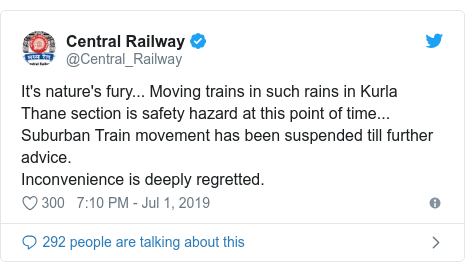 Twitter post by @Central_Railway: It's nature's fury... Moving trains in such rains in Kurla Thane section is safety hazard at this point of time... Suburban Train movement has been suspended till further advice.Inconvenience is deeply regretted.