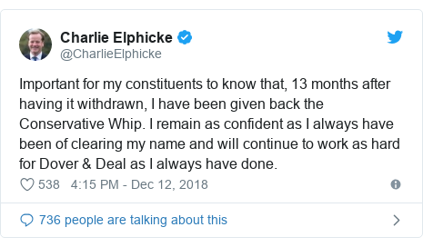 Twitter post by @CharlieElphicke: Important for my constituents to know that, 13 months after having it withdrawn, I have been given back the Conservative Whip. I remain as confident as I always have been of clearing my name and will continue to work as hard for Dover & Deal as I always have done.