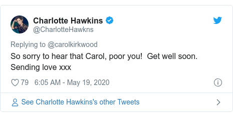 Twitter post by @CharlotteHawkns: So sorry to hear that Carol, poor you!  Get well soon. Sending love xxx