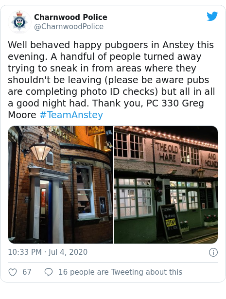 Twitter post by @CharnwoodPolice: Well behaved happy pubgoers in Anstey this evening. A handful of people turned away trying to sneak in from areas where they shouldn't be leaving (please be aware pubs are completing photo ID checks) but all in all a good night had. Thank you, PC 330 Greg Moore #TeamAnstey