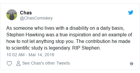 Twitter post by @ChasComiskey: As someone who lives with a disability on a daily basis, Stephen Hawking was a true inspiration and an example of how to not let anything stop you. The contribution he made to scientific study is legendary. RIP Stephen.