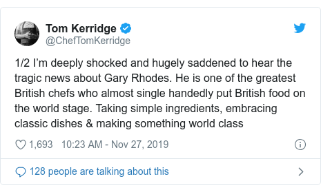 Twitter post by @ChefTomKerridge: 1/2 I'm deeply shocked and hugely saddened to hear the tragic news about Gary Rhodes. He is one of the greatest British chefs who almost single handedly put British food on the world stage. Taking simple ingredients, embracing classic dishes & making something world class