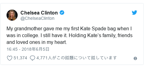 Twitter post by @ChelseaClinton: My grandmother gave me my first Kate Spade bag when I was in college. I still have it. Holding Kate's family, friends and loved ones in my heart.