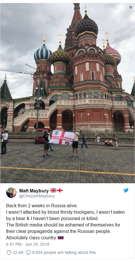 Twitter post by @ChezzerMaybury: Back from 2 weeks in Russia alive.I wasn't attacked by blood thirsty hooligans, I wasn't eaten by a bear & I haven't been poisoned or killed.The British media should be ashamed of themselves for their clear propaganda against the Russian people. Absolutely class country 🇷🇺