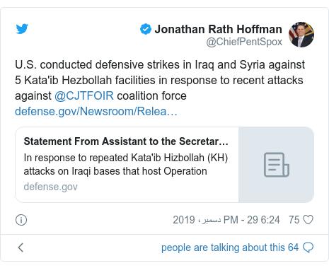 ٹوئٹر پوسٹس @ChiefPentSpox کے حساب سے: U.S. conducted defensive strikes in Iraq and Syria against 5 Kata'ib Hezbollah facilities in response to recent attacks against @CJTFOIR coalition force