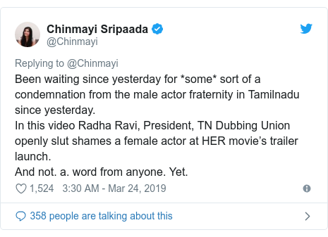 Twitter post by @Chinmayi: Been waiting since yesterday for *some* sort of a condemnation from the male actor fraternity in Tamilnadu since yesterday.In this video Radha Ravi, President, TN Dubbing Union openly slut shames a female actor at HER movie's trailer launch.And not. a. word from anyone. Yet.