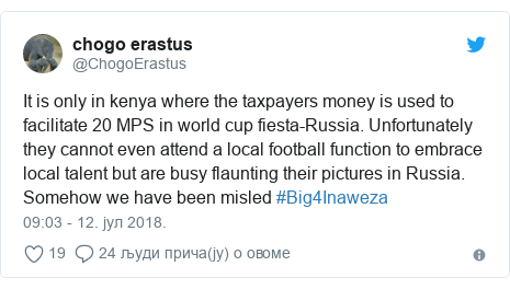 Twitter post by @ChogoErastus: It is only in kenya where the taxpayers money is used to facilitate 20 MPS in world cup fiesta-Russia. Unfortunately they cannot even attend a local football function to embrace local talent but are busy flaunting their pictures in Russia. Somehow we have been misled #Big4Inaweza