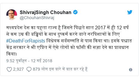 ट्विटर पोस्ट @ChouhanShivraj: मध्यप्रदेश देश का पहला राज्य है जिसने पिछले साल 2017 में ही 12 वर्ष से कम उम्र की बच्चियों के साथ दुष्कर्म करने वाले नरपिशाचों के लिए #DeathForRapists विधेयक सर्वसम्मति से पास किया था। इसके पश्चात केंद्र सरकार ने भी एप्रिल में ऐसे लोगों को फाँसी की सज़ा देने का प्रावधान किया।