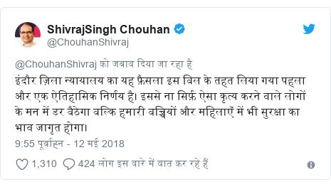 ट्विटर पोस्ट @ChouhanShivraj: इंदौर ज़िला न्यायालय का यह फ़ैसला इस बिल के तहत लिया गया पहला और एक ऐतिहासिक निर्णय है। इससे ना सिर्फ़ ऐसा कृत्य करने वाले लोगों  के मन में डर बैठेगा बल्कि हमारी बच्चियों और महिलाएँ में भी सुरक्षा का भाव जागृत होगा।