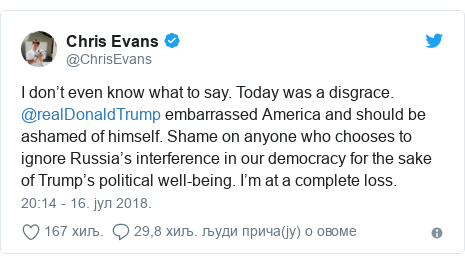 Twitter post by @ChrisEvans: I don't even know what to say. Today was a disgrace. @realDonaldTrump embarrassed America and should be ashamed of himself. Shame on anyone who chooses to ignore Russia's interference in our democracy for the sake of Trump's political well-being. I'm at a complete loss.