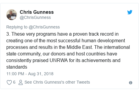 Twitter post by @ChrisGunness: 3. These very programs have a proven track record in creating one of the most successful human development processes and results in the Middle East. The international state community, our donors and host countries have consistently praised UNRWA for its achievements and standards