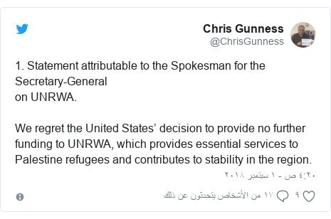 تويتر رسالة بعث بها @ChrisGunness: 1. Statement attributable to the Spokesman for the Secretary-Generalon UNRWA.  We regret the United States' decision to provide no further funding to UNRWA, which provides essential services to Palestine refugees and contributes to stability in the region.