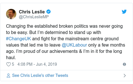 Twitter post by @ChrisLeslieMP: Changing the established broken politics was never going to be easy. But I'm determined to stand up with #ChangeUK and fight for the mainstream centre ground values that led me to leave @UKLabour only a few months ago. I'm proud of our achievements & I'm in it for the long haul.