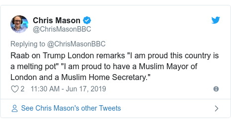 "Twitter post by @ChrisMasonBBC: Raab on Trump London remarks ""I am proud this country is a melting pot"" ""I am proud to have a Muslim Mayor of London and a Muslim Home Secretary."""