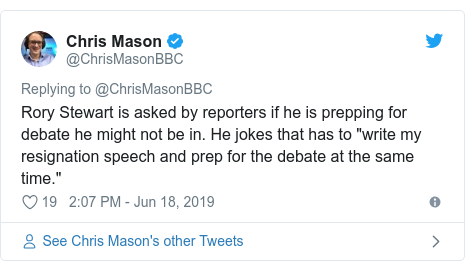 """Twitter post by @ChrisMasonBBC: Rory Stewart is asked by reporters if he is prepping for debate he might not be in. He jokes that has to """"write my resignation speech and prep for the debate at the same time."""""""