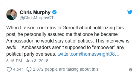 "Twitter post by @ChrisMurphyCT: When I raised concerns to Grenell about politicizing this post, he personally assured me that once he became Ambassador he would stay out of politics. This interview is awful - Ambassadors aren't supposed to ""empower"" any political party overseas."