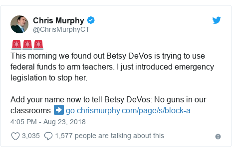 Twitter post by @ChrisMurphyCT: 🚨🚨🚨This morning we found out Betsy DeVos is trying to use federal funds to arm teachers. I just introduced emergency legislation to stop her.Add your name now to tell Betsy DeVos  No guns in our classrooms ➡️