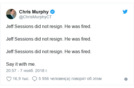 Twitter пост, автор: @ChrisMurphyCT: Jeff Sessions did not resign. He was fired. Jeff Sessions did not resign. He was fired. Jeff Sessions did not resign. He was fired. Say it with me.