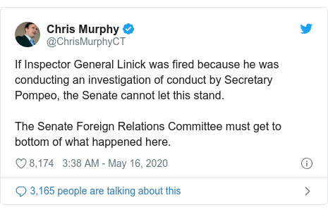 Twitter post by @ChrisMurphyCT: If Inspector General Linick was fired because he was conducting an investigation of conduct by Secretary Pompeo, the Senate cannot let this stand. The Senate Foreign Relations Committee must get to bottom of what happened here.