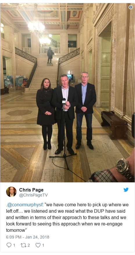 "Twitter post by @ChrisPageTV: .@conormurphysf  ""we have come here to pick up where we left off.... we listened and we read what the DUP have said and written in terms of their approach to these talks and we look forward to seeing this approach when we re-engage tomorrow"""