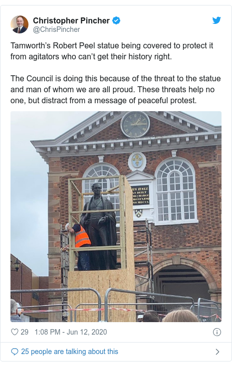Twitter post by @ChrisPincher: Tamworth's Robert Peel statue being covered to protect it from agitators who can't get their history right.The Council is doing this because of the threat to the statue and man of whom we are all proud. These threats help no one, but distract from a message of peaceful protest.