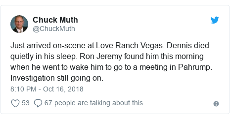 Twitter post by @ChuckMuth: Just arrived on-scene at Love Ranch Vegas. Dennis died quietly in his sleep. Ron Jeremy found him this morning when he went to wake him to go to a meeting in Pahrump. Investigation still going on.