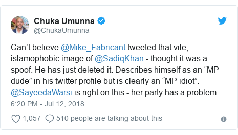 """Twitter post by @ChukaUmunna: Can't believe @Mike_Fabricant tweeted that vile, islamophobic image of @SadiqKhan - thought it was a spoof. He has just deleted it. Describes himself as an """"MP dude"""" in his twitter profile but is clearly an """"MP idiot"""". @SayeedaWarsi is right on this - her party has a problem."""