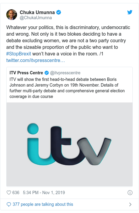 Twitter post by @ChukaUmunna: Whatever your politics, this is discriminatory, undemocratic and wrong. Not only is it two blokes deciding to have a debate excluding women, we are not a two party country and the sizeable proportion of the public who want to #StopBrexit won't have a voice in the room. /1